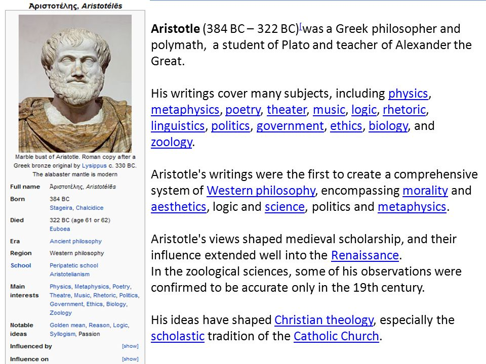 Aristotle (384 BC – 322 BC)[was a Greek philosopher and polymath, a student of Plato and teacher of Alexander the Great.